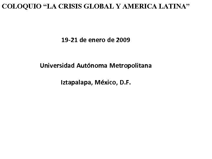 """COLOQUIO """"LA CRISIS GLOBAL Y AMERICA LATINA"""" 19 -21 de enero de 2009 Universidad"""