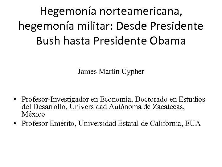 Hegemonía norteamericana, hegemonía militar: Desde Presidente Bush hasta Presidente Obama James Martín Cypher •