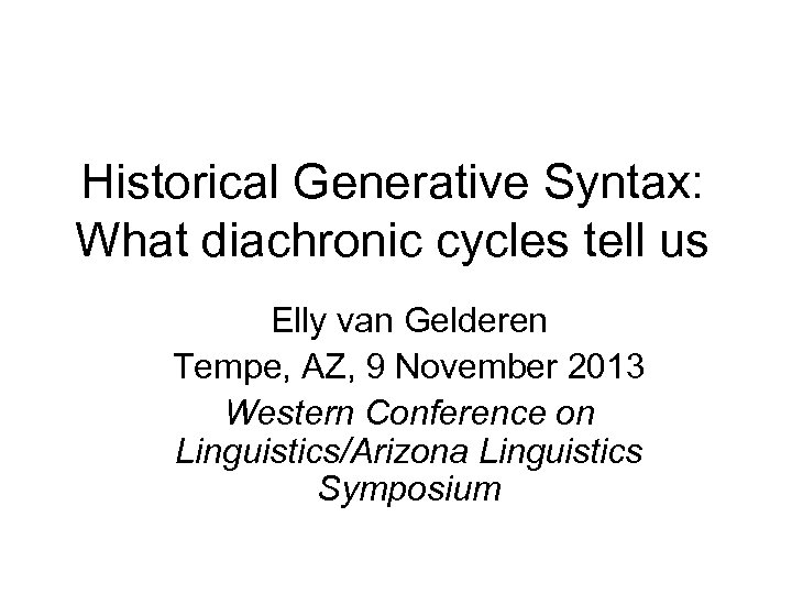 Historical Generative Syntax: What diachronic cycles tell us Elly van Gelderen Tempe, AZ, 9