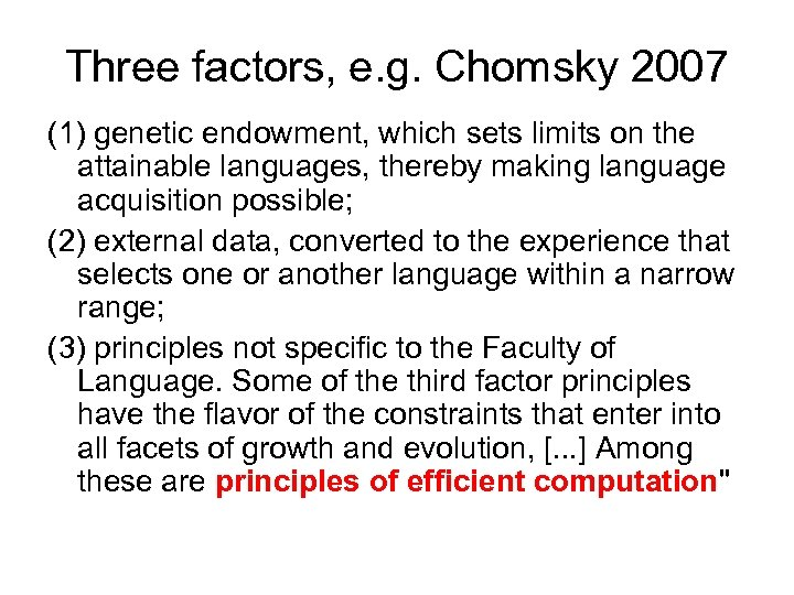 Three factors, e. g. Chomsky 2007 (1) genetic endowment, which sets limits on the
