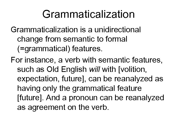 Grammaticalization is a unidirectional change from semantic to formal (=grammatical) features. For instance, a