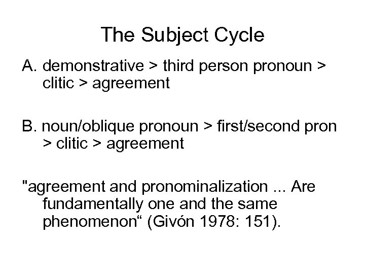 The Subject Cycle A. demonstrative > third person pronoun > clitic > agreement B.