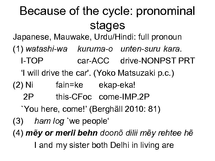 Because of the cycle: pronominal stages Japanese, Mauwake, Urdu/Hindi: full pronoun (1) watashi-wa kuruma-o