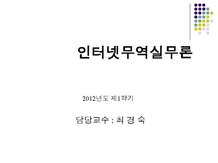 인터넷무역실무론 2012년도 제 1학기 담당교수 : 최 경 숙