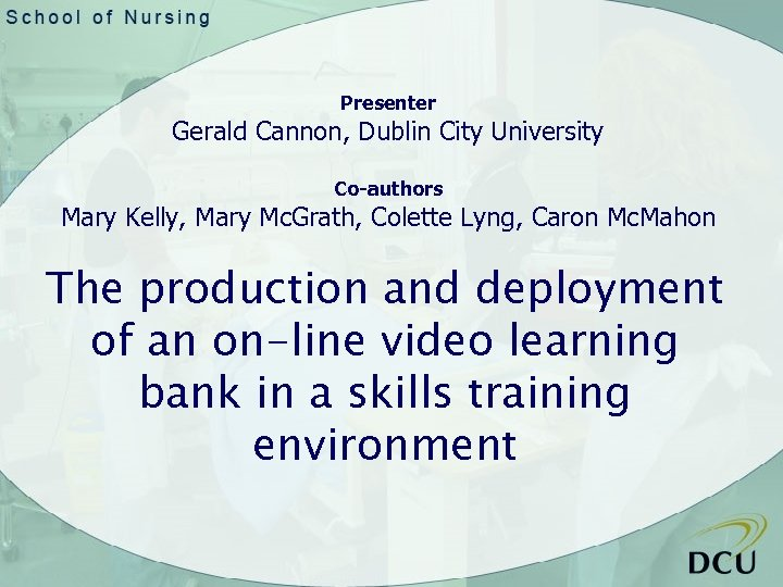 Presenter Gerald Cannon, Dublin City University Co-authors Mary Kelly, Mary Mc. Grath, Colette Lyng,