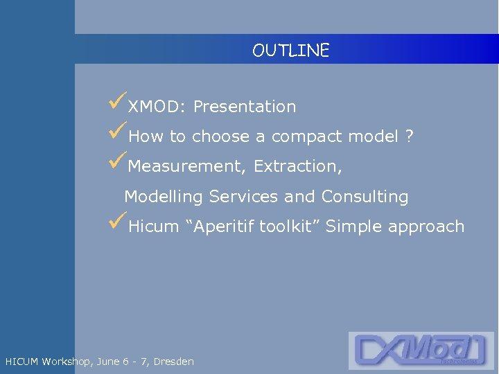 OUTLINE üXMOD: Presentation üHow to choose a compact model ? üMeasurement, Extraction, Modelling