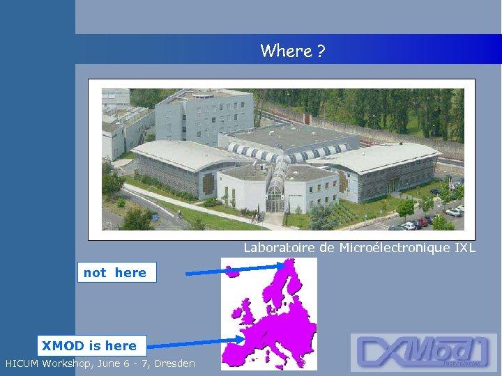 Where ? Laboratoire de Microélectronique IXL not here XMOD is here HICUM Workshop,