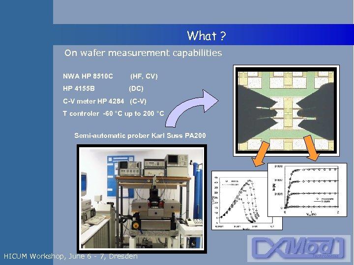 What ? On wafer measurement capabilities NWA HP 8510 C (HF, CV) HP