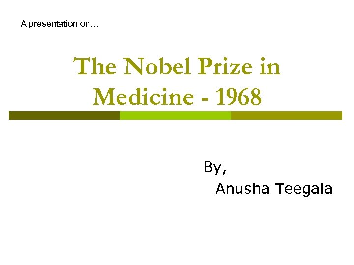 A presentation on… The Nobel Prize in Medicine - 1968 By, Anusha Teegala