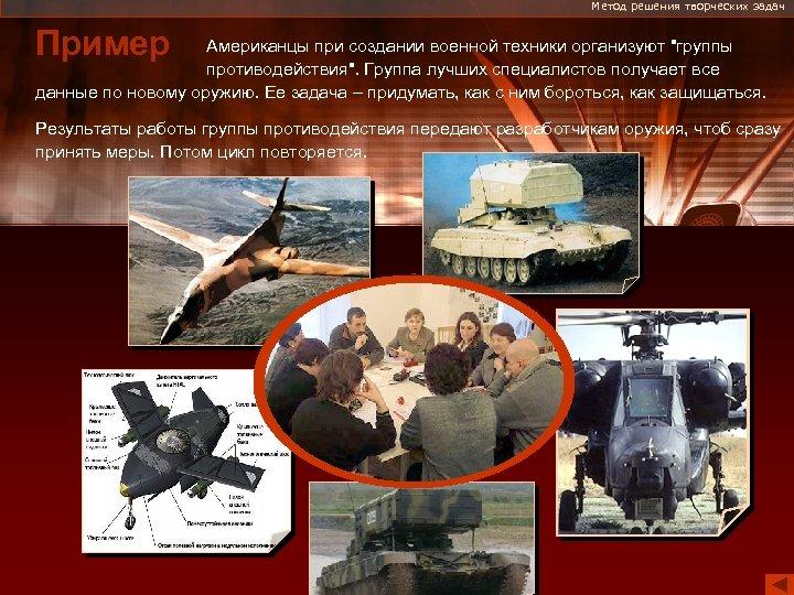 Метод решения творческих задач Пример Американцы при создании военной техники организуют