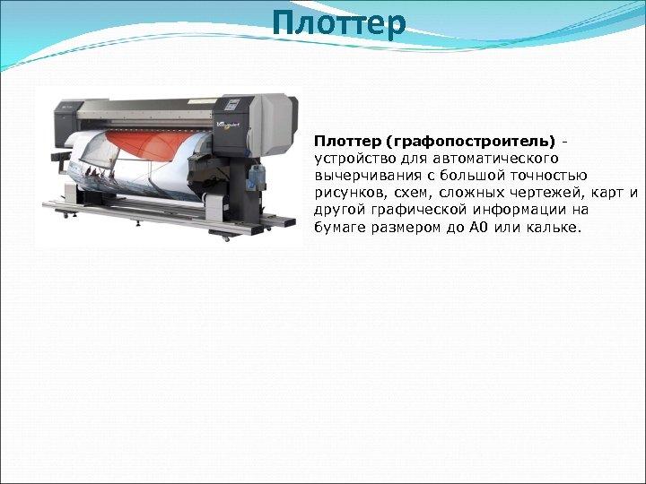 Плоттер (графопостроитель) устройство для автоматического вычерчивания с большой точностью рисунков, схем, сложных чертежей, карт