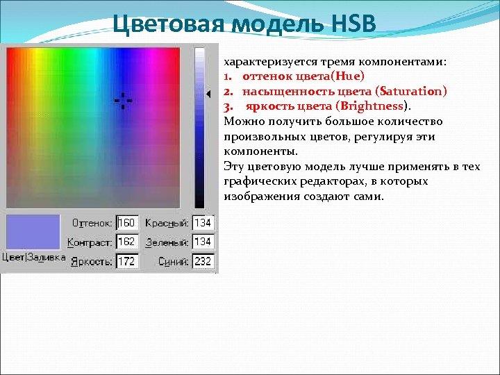 Цветовая модель НSB характеризуется тремя компонентами: 1. оттенок цвета(Hue) 2. насыщенность цвета (Saturation) 3.