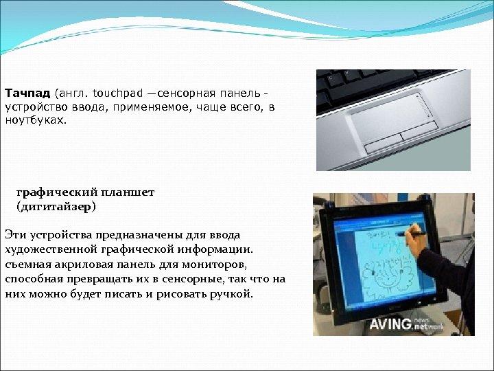 Тачпад (англ. touchpad —сенсорная панель устройство ввода, применяемое, чаще всего, в ноутбуках. графический планшет