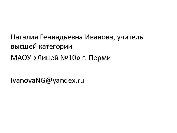 Наталия Геннадьевна Иванова, учитель высшей категории МАОУ «Лицей № 10» г. Перми Ivanova. NG@yandex.