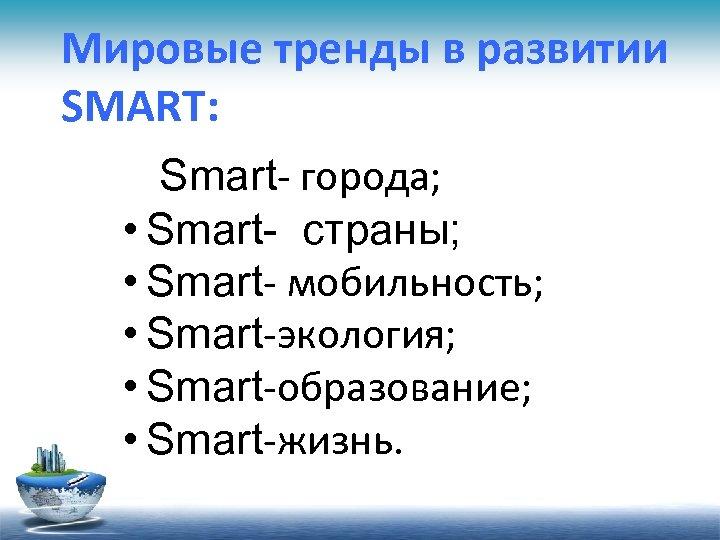 Мировые тренды в развитии SMART: Smart- города; • Smart- страны; • Smart- мобильность; •