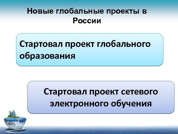 Новые глобальные проекты в России Стартовал проект глобального образования Стартовал проект сетевого электронного обучения