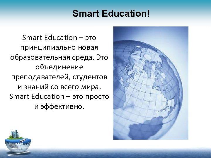 Smart Education! Smart Education – это принципиально новая образовательная среда. Это объединение преподавателей, студентов
