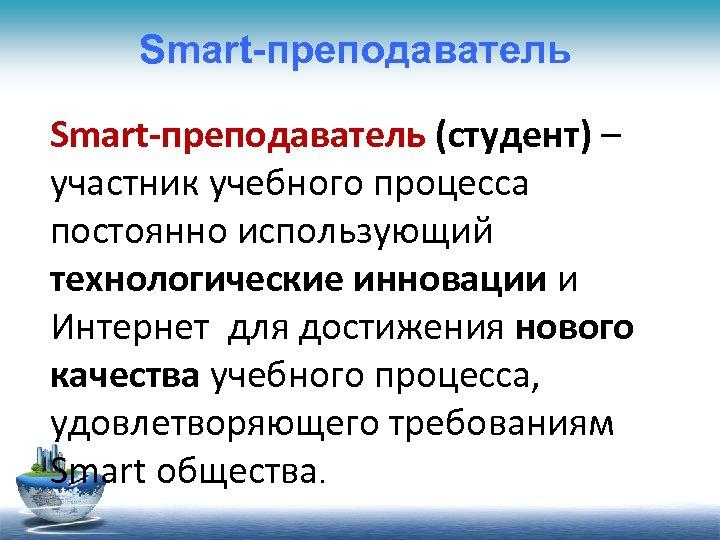 Smart-преподаватель (студент) – участник учебного процесса постоянно использующий технологические инновации и Интернет для достижения