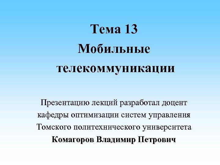 Тема 13 Мобильные телекоммуникации Презентацию лекций разработал доцент кафедры оптимизации систем управления Томского политехнического