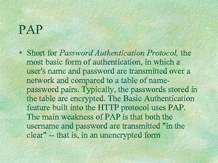 PAP § Short for Password Authentication Protocol, the most basic form of authentication, in