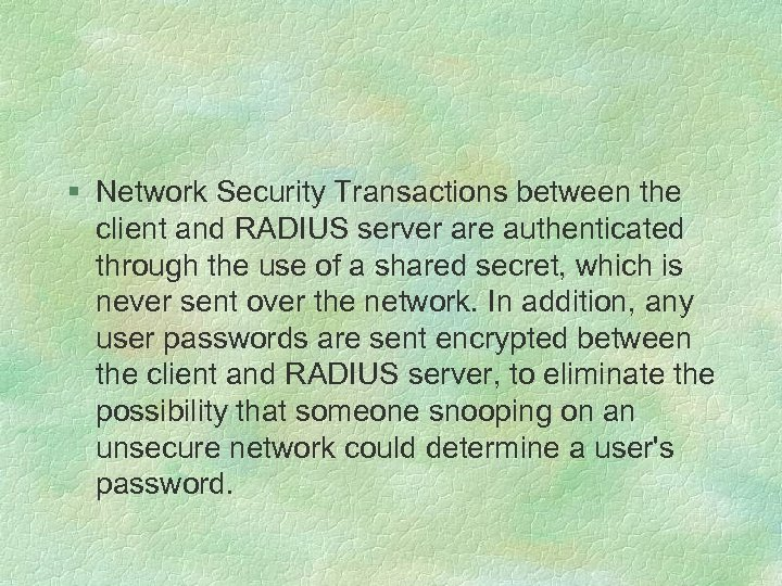 § Network Security Transactions between the client and RADIUS server are authenticated through the