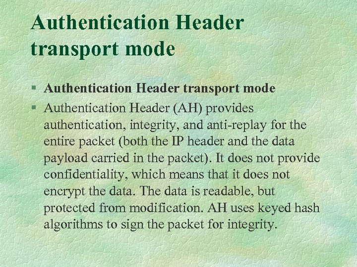 Authentication Header transport mode § Authentication Header (AH) provides authentication, integrity, and anti-replay for