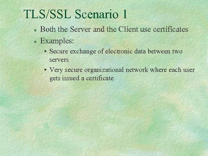 TLS/SSL Scenario 1 l l Both the Server and the Client use certificates Examples: