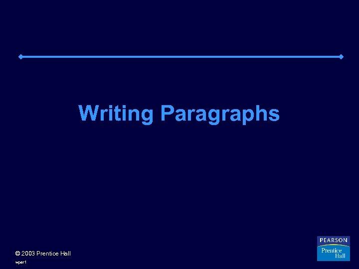 Writing Paragraphs © 2003 Prentice Hall wpar 1