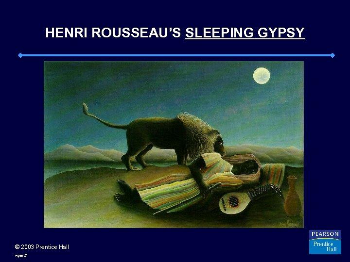 HENRI ROUSSEAU'S SLEEPING GYPSY © 2003 Prentice Hall wpar 21