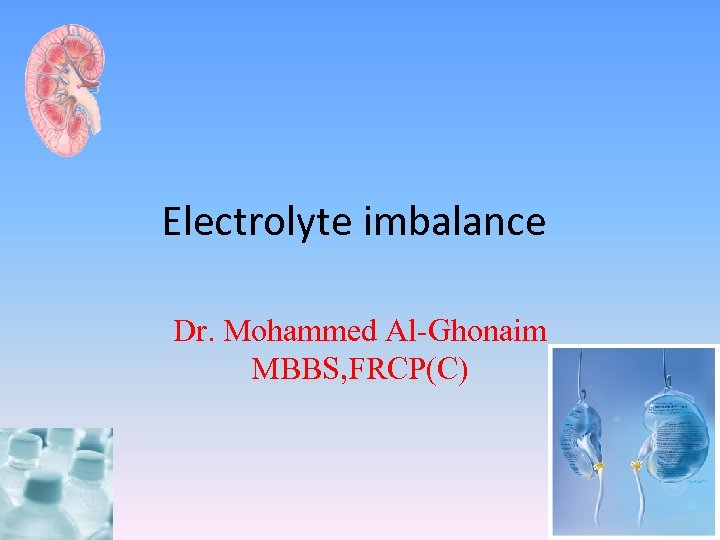 Electrolyte imbalance Dr. Mohammed Al-Ghonaim MBBS, FRCP(C)