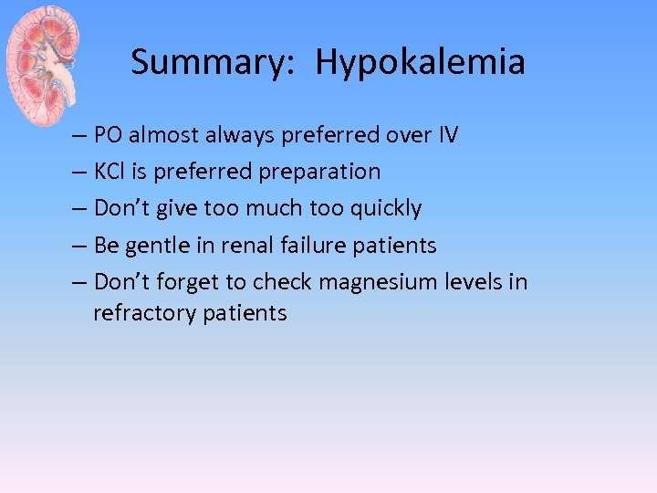 Summary: Hypokalemia – PO almost always preferred over IV – KCl is preferred preparation