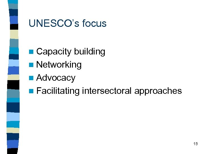 UNESCO's focus n Capacity building n Networking n Advocacy n Facilitating intersectoral approaches 15