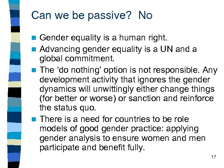 Can we be passive? No Gender equality is a human right. n Advancing gender