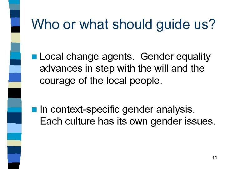 Who or what should guide us? n Local change agents. Gender equality advances in
