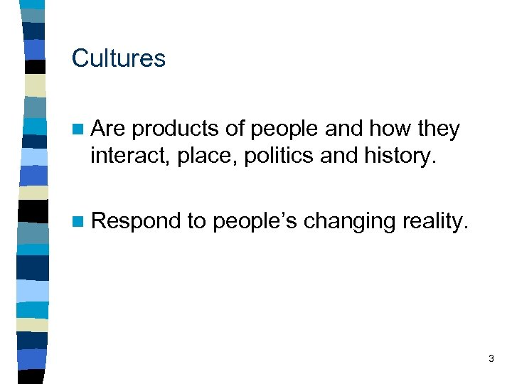 Cultures n Are products of people and how they interact, place, politics and history.