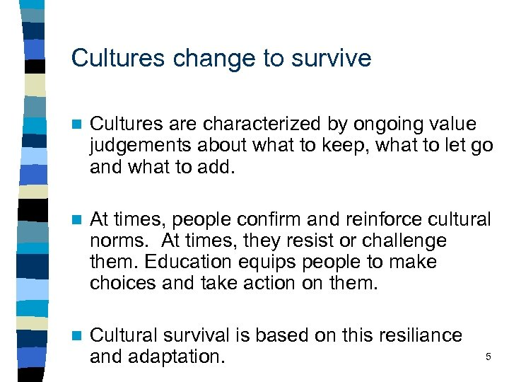 Cultures change to survive n Cultures are characterized by ongoing value judgements about what