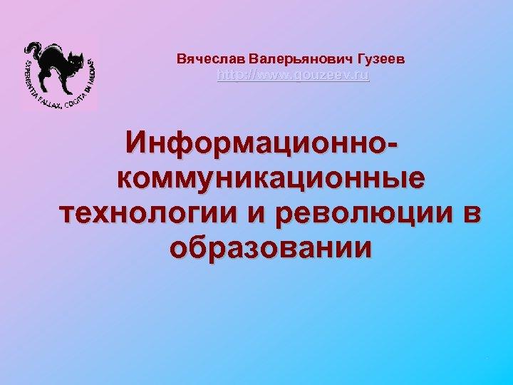 Вячеслав Валерьянович Гузеев http: //www. gouzeev. ru Информационнокоммуникационные технологии и революции в образовании