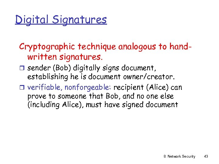 Digital Signatures Cryptographic technique analogous to handwritten signatures. r sender (Bob) digitally signs document,