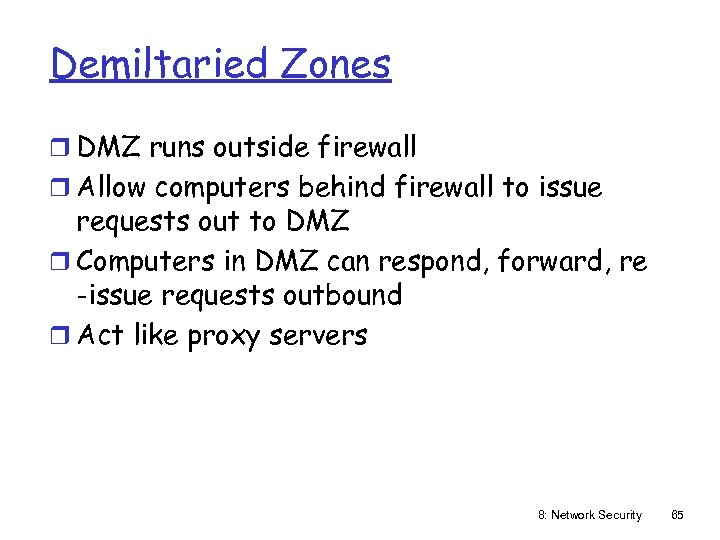 Demiltaried Zones r DMZ runs outside firewall r Allow computers behind firewall to issue