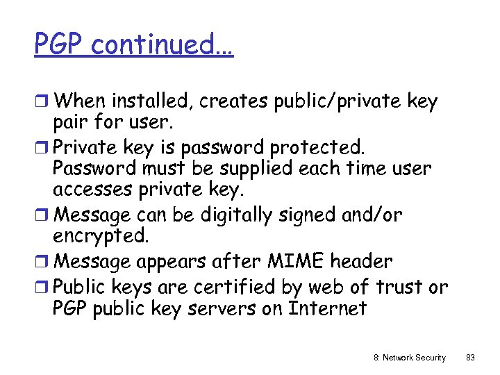 PGP continued… r When installed, creates public/private key pair for user. r Private key