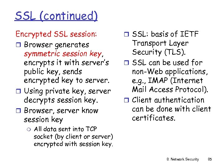 SSL (continued) Encrypted SSL session: r Browser generates symmetric session key, encrypts it with