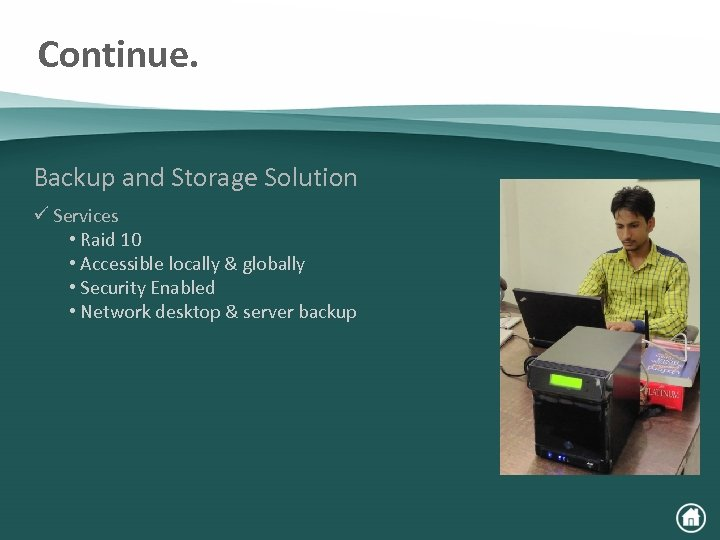 Continue. Backup and Storage Solution ü Services • Raid 10 • Accessible locally &
