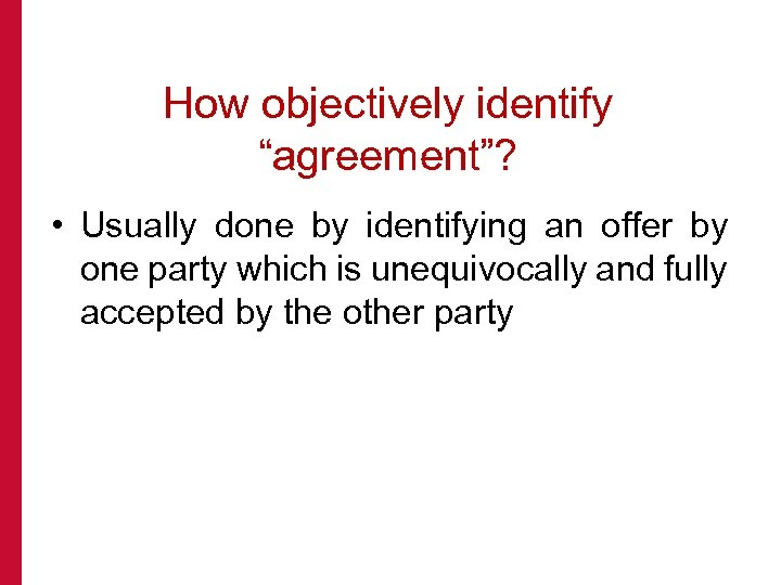 "How objectively identify ""agreement""? • Usually done by identifying an offer by one party"