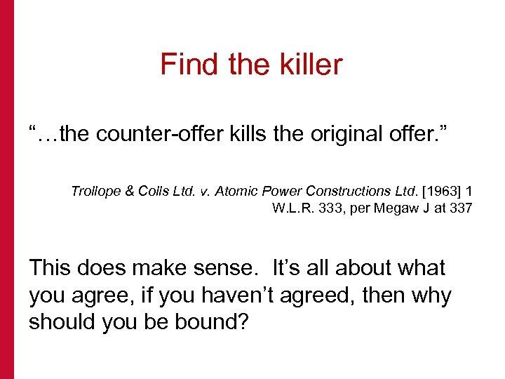"Find the killer ""…the counter-offer kills the original offer. "" Trollope & Colls Ltd."