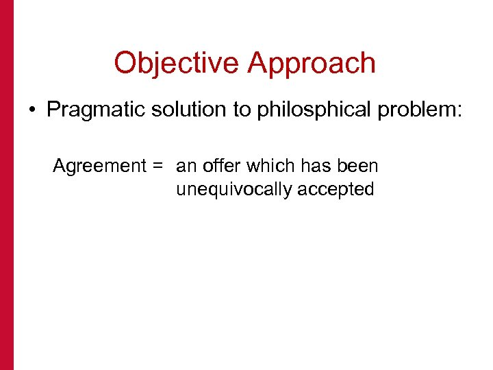 Objective Approach • Pragmatic solution to philosphical problem: Agreement = an offer which has