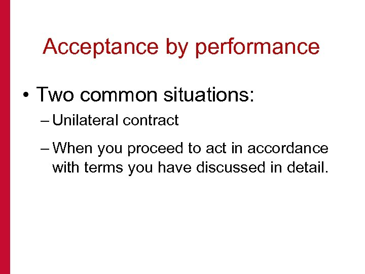 Acceptance by performance • Two common situations: – Unilateral contract – When you proceed