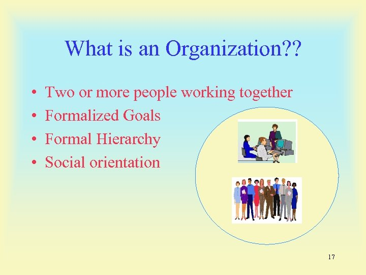 What is an Organization? ? • • Two or more people working together Formalized