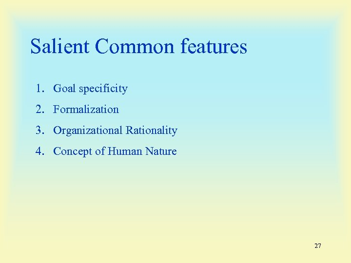 Salient Common features 1. Goal specificity 2. Formalization 3. Organizational Rationality 4. Concept of