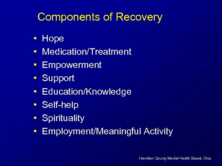 Components of Recovery • • Hope Medication/Treatment Empowerment Support Education/Knowledge Self-help Spirituality Employment/Meaningful Activity