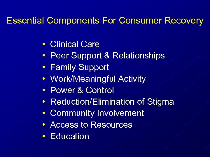 Essential Components For Consumer Recovery • • • Clinical Care Peer Support & Relationships